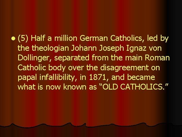 l (5) Half a million German Catholics, led by theologian Johann Joseph Ignaz von