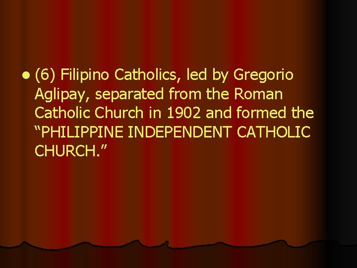 l (6) Filipino Catholics, led by Gregorio Aglipay, separated from the Roman Catholic Church