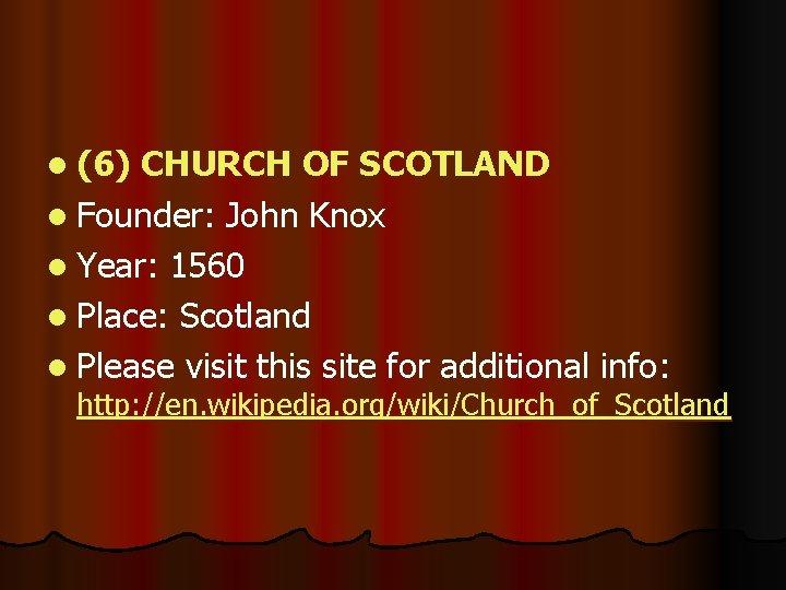l (6) CHURCH OF SCOTLAND l Founder: John Knox l Year: 1560 l Place: