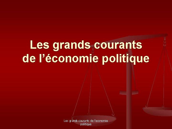 Les grands courants de l'économie politique Les grands courants de l'economie politique