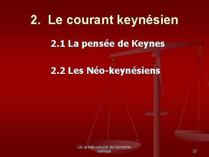 2. Le courant keynésien 2. 1 La pensée de Keynes 2. 2 Les Néo-keynésiens