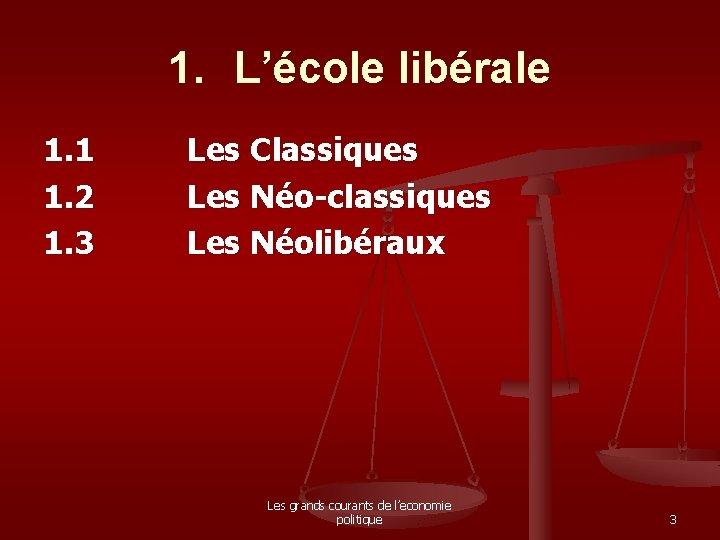 1. L'école libérale 1. 1 1. 2 1. 3 Les Classiques Les Néo-classiques Les