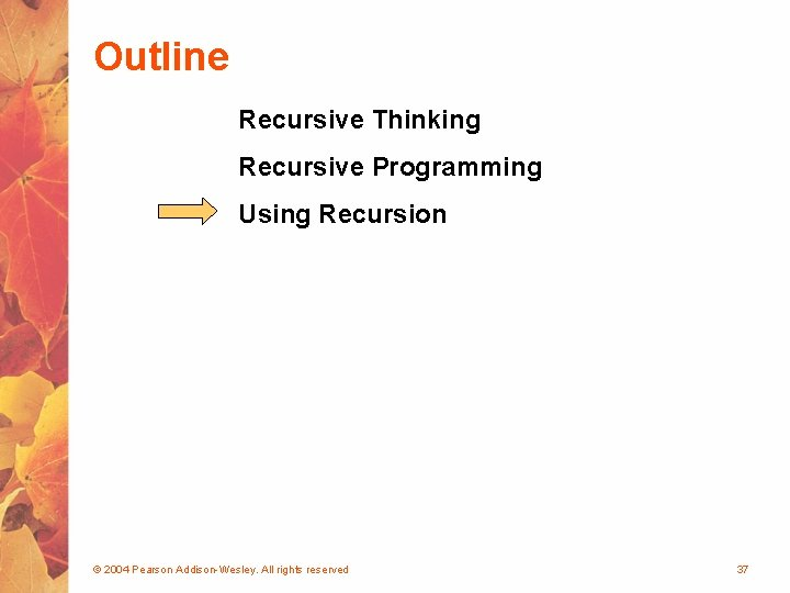 Outline Recursive Thinking Recursive Programming Using Recursion © 2004 Pearson Addison-Wesley. All rights reserved