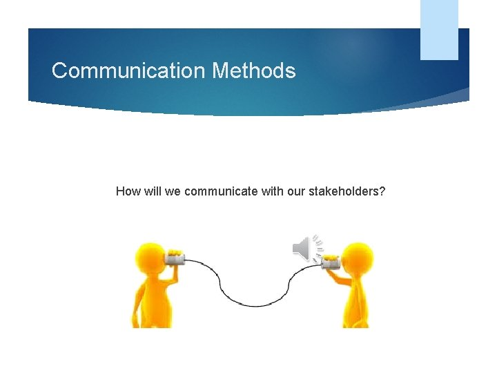 Communication Methods How will we communicate with our stakeholders?