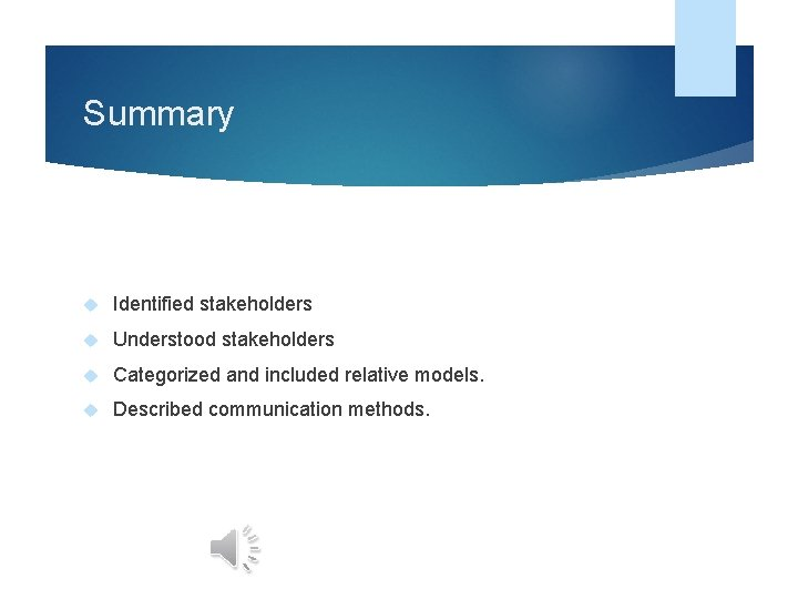 Summary Identified stakeholders Understood stakeholders Categorized and included relative models. Described communication methods.
