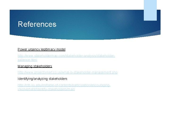 References Power urgency legitimacy model http: //www. stakeholdermap. com/stakeholder-analysis/stakeholdersalience. html Managing stakeholders http: //www.