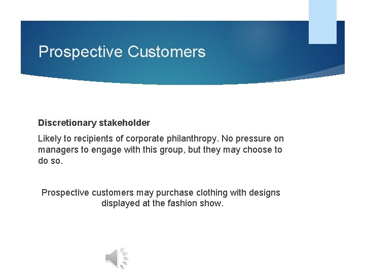 Prospective Customers Discretionary stakeholder Likely to recipients of corporate philanthropy. No pressure on managers