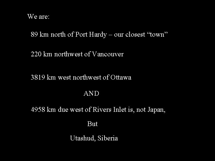 "We are: 89 km north of Port Hardy – our closest ""town"" 220 km"
