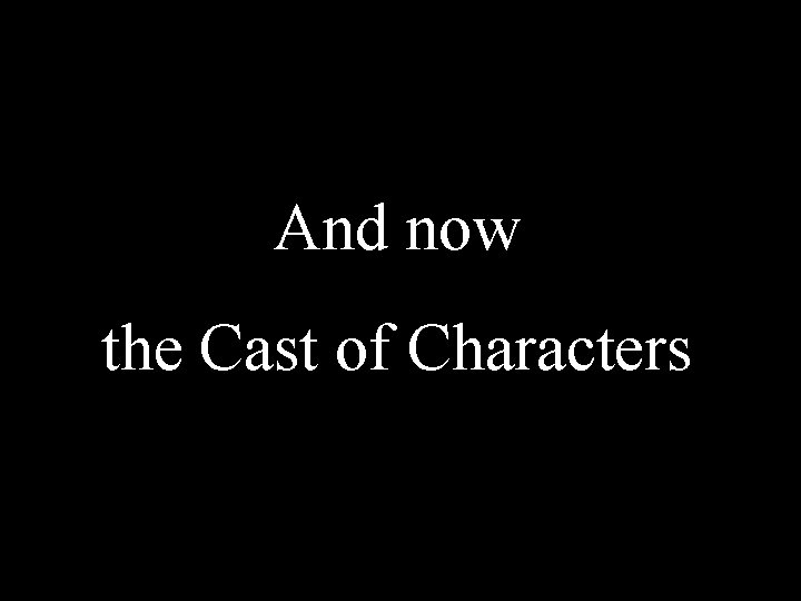 And now the Cast of Characters