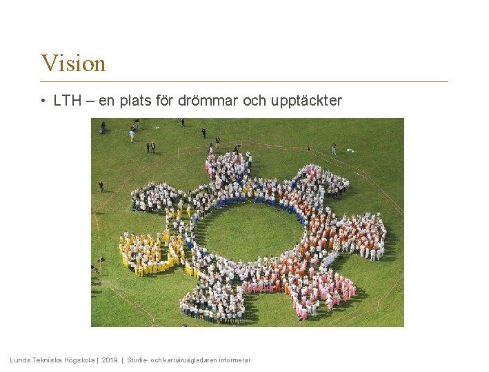 Vision • LTH – en plats för drömmar och upptäckter Lunds Tekniska Högskola |