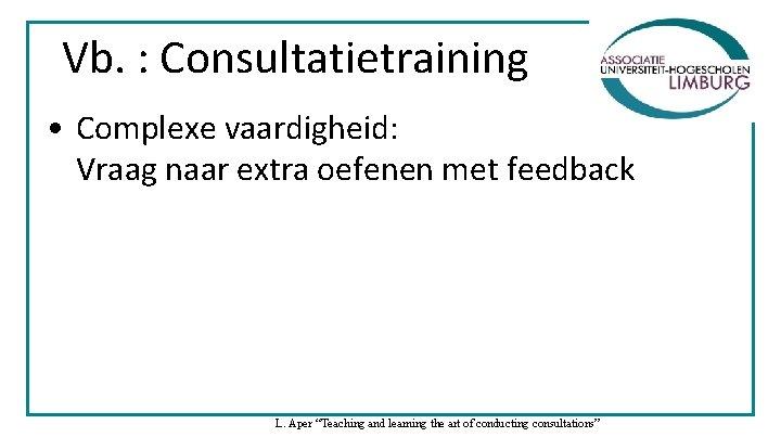 Vb. : Consultatietraining • Complexe vaardigheid: Vraag naar extra oefenen met feedback L. Aper