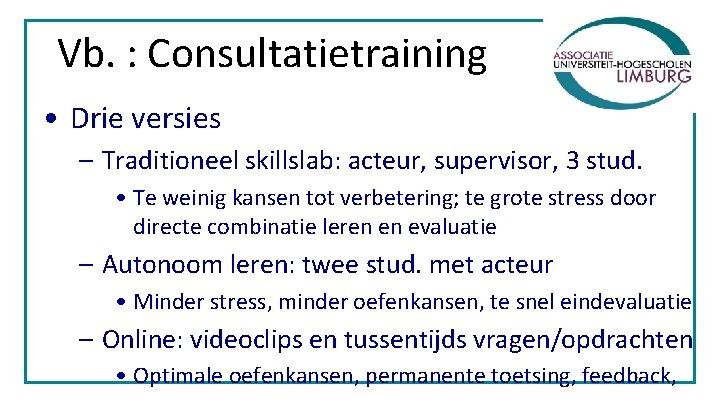 Vb. : Consultatietraining • Drie versies – Traditioneel skillslab: acteur, supervisor, 3 stud. •