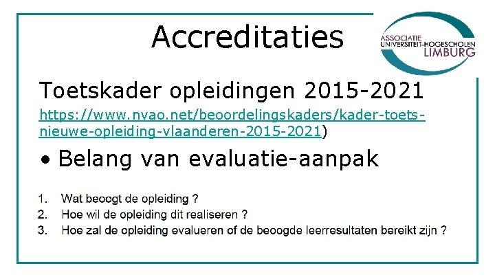 Accreditaties Toetskader opleidingen 2015 -2021 https: //www. nvao. net/beoordelingskaders/kader-toetsnieuwe-opleiding-vlaanderen-2015 -2021) • Belang van evaluatie-aanpak