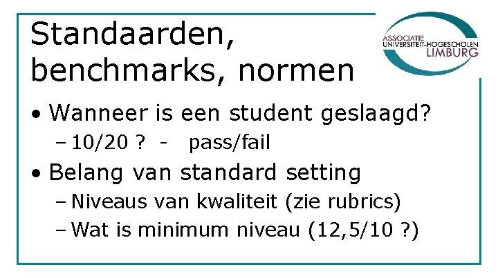 Standaarden, benchmarks, normen • Wanneer is een student geslaagd? – 10/20 ? - pass/fail