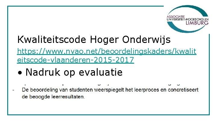 Kwaliteitscode Hoger Onderwijs https: //www. nvao. net/beoordelingskaders/kwalit eitscode-vlaanderen-2015 -2017 • Nadruk op evaluatie
