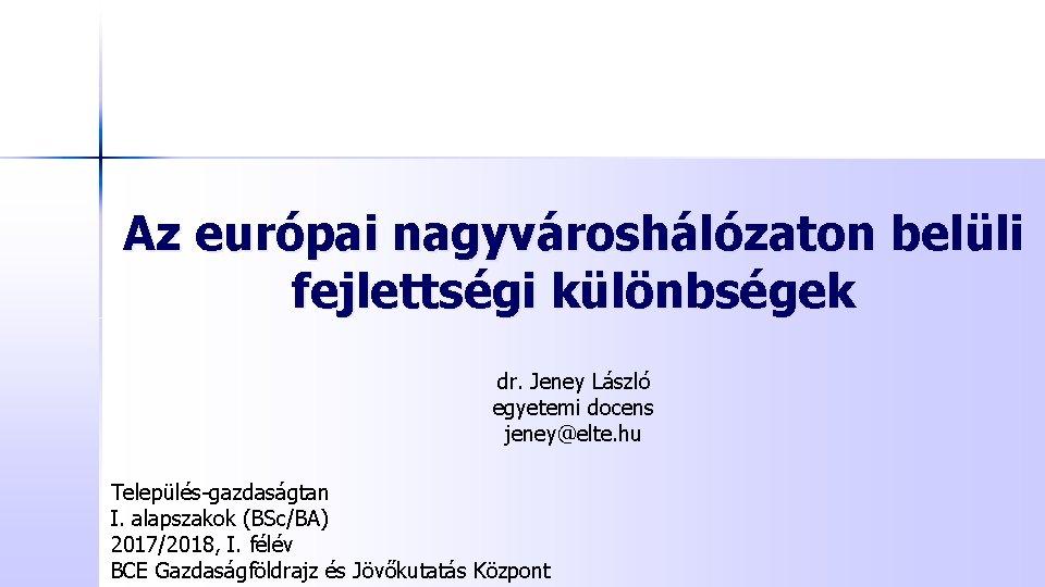 Az európai nagyvároshálózaton belüli fejlettségi különbségek dr. Jeney László egyetemi docens jeney@elte. hu Település-gazdaságtan