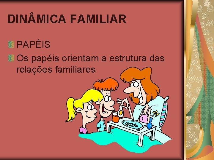 DIN MICA FAMILIAR PAPÉIS Os papéis orientam a estrutura das relações familiares