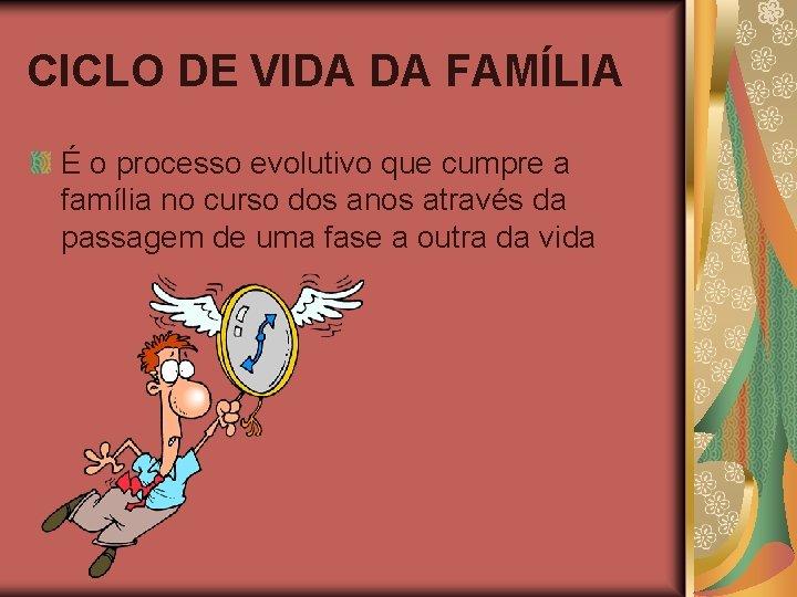 CICLO DE VIDA DA FAMÍLIA É o processo evolutivo que cumpre a família no