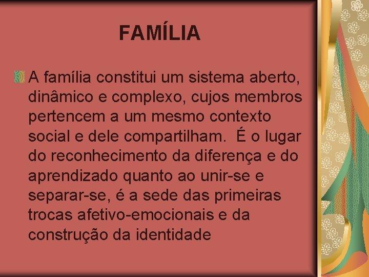 FAMÍLIA A família constitui um sistema aberto, dinâmico e complexo, cujos membros pertencem a