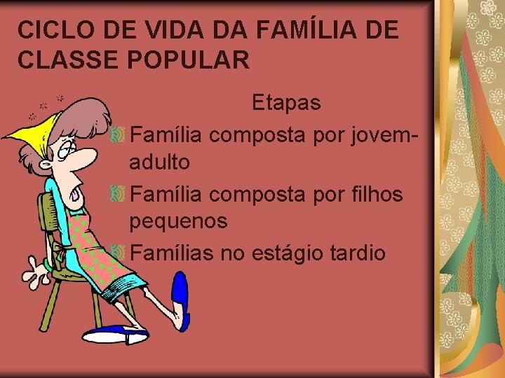 CICLO DE VIDA DA FAMÍLIA DE CLASSE POPULAR Etapas Família composta por jovemadulto Família