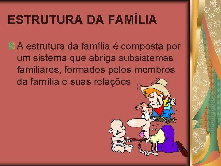 ESTRUTURA DA FAMÍLIA A estrutura da família é composta por um sistema que abriga