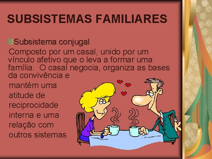 SUBSISTEMAS FAMILIARES Subsistema conjugal Composto por um casal, unido por um vínculo afetivo que