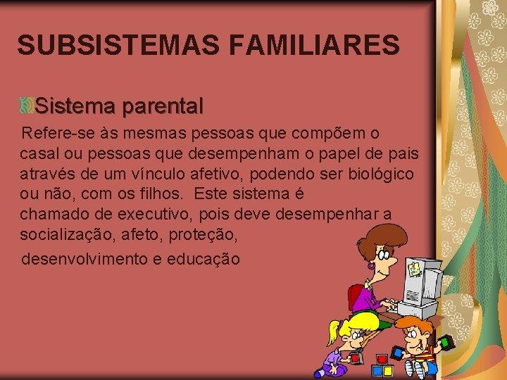 SUBSISTEMAS FAMILIARES Sistema parental Refere-se às mesmas pessoas que compõem o casal ou pessoas