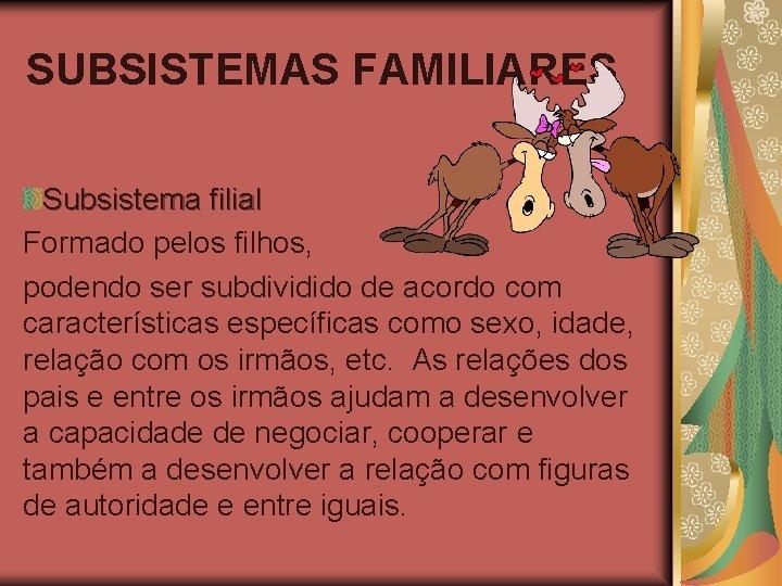 SUBSISTEMAS FAMILIARES Subsistema filial Formado pelos filhos, podendo ser subdividido de acordo com características