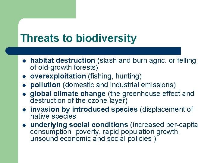 Threats to biodiversity l l l habitat destruction (slash and burn agric. or felling