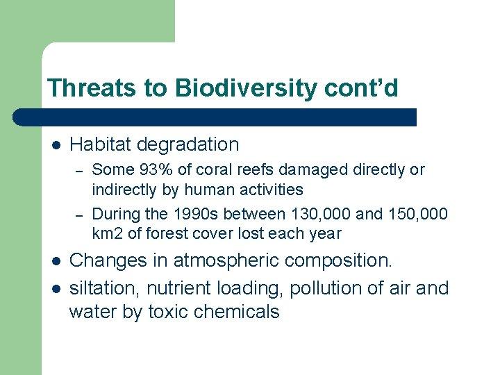 Threats to Biodiversity cont'd l Habitat degradation – – l l Some 93% of
