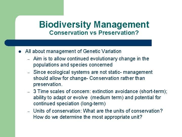 Biodiversity Management Conservation vs Preservation? l All about management of Genetic Variation – Aim