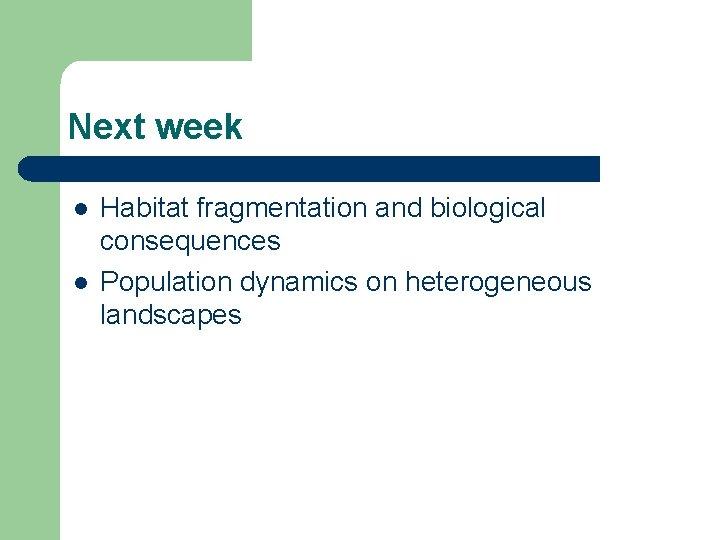 Next week l l Habitat fragmentation and biological consequences Population dynamics on heterogeneous landscapes