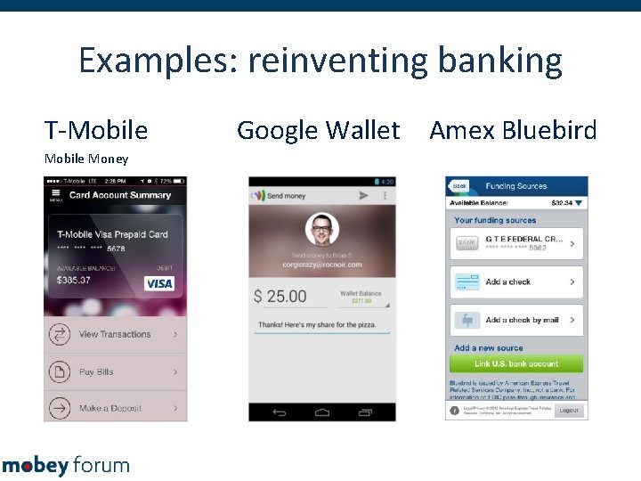 Examples: reinventing banking T-Mobile Money Google Wallet Amex Bluebird