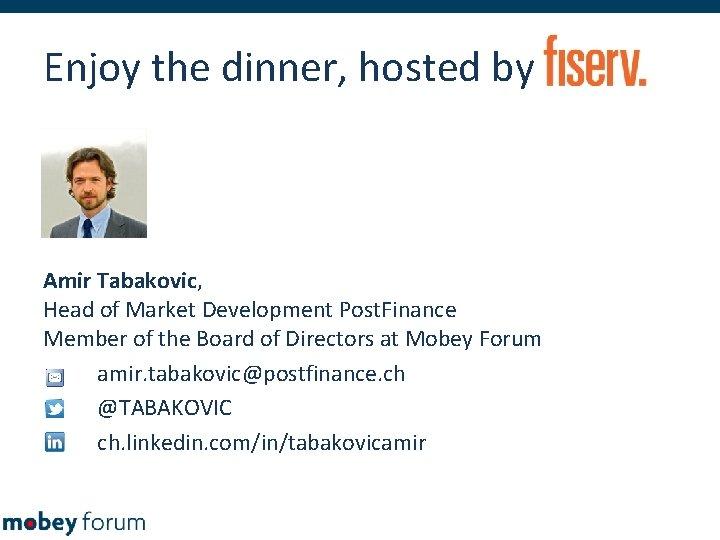 Enjoy the dinner, hosted by Amir Tabakovic, Head of Market Development Post. Finance Member