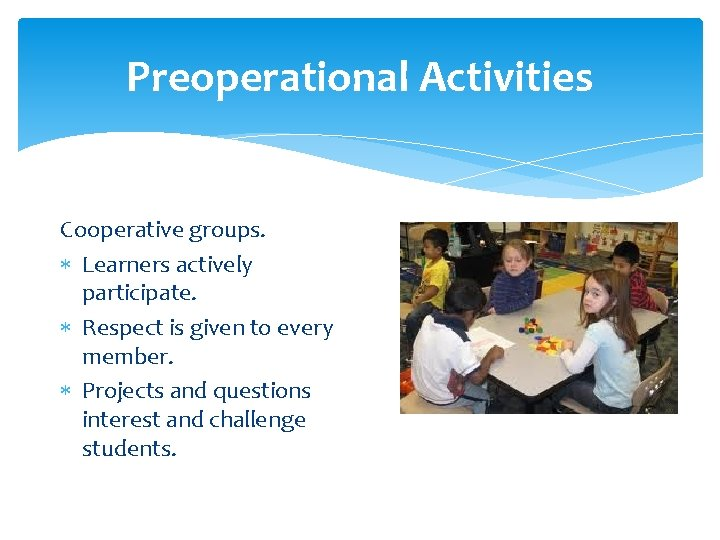 Preoperational Activities Cooperative groups. Learners actively participate. Respect is given to every member. Projects