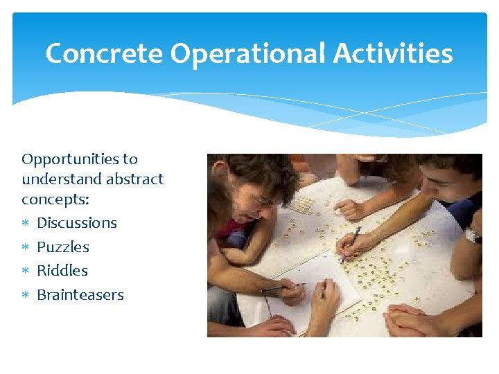 Concrete Operational Activities Opportunities to understand abstract concepts: Discussions Puzzles Riddles Brainteasers