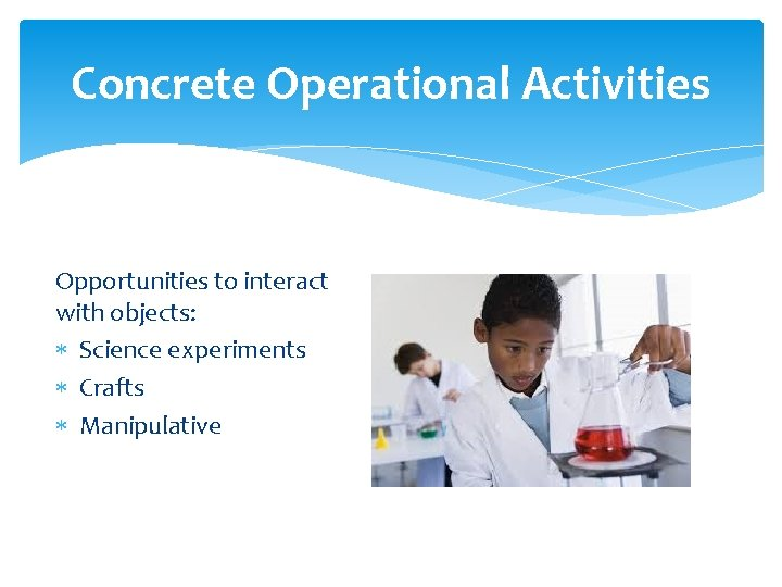 Concrete Operational Activities Opportunities to interact with objects: Science experiments Crafts Manipulative