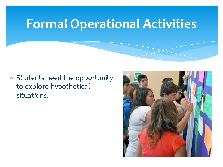 Formal Operational Activities Students need the opportunity to explore hypothetical situations.