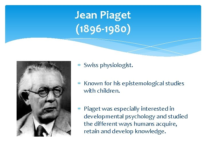 Jean Piaget (1896 -1980) Swiss physiologist. Known for his epistemological studies with children. Piaget