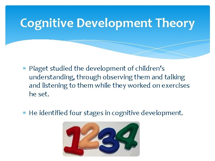 Cognitive Development Theory Piaget studied the development of children's understanding, through observing them and