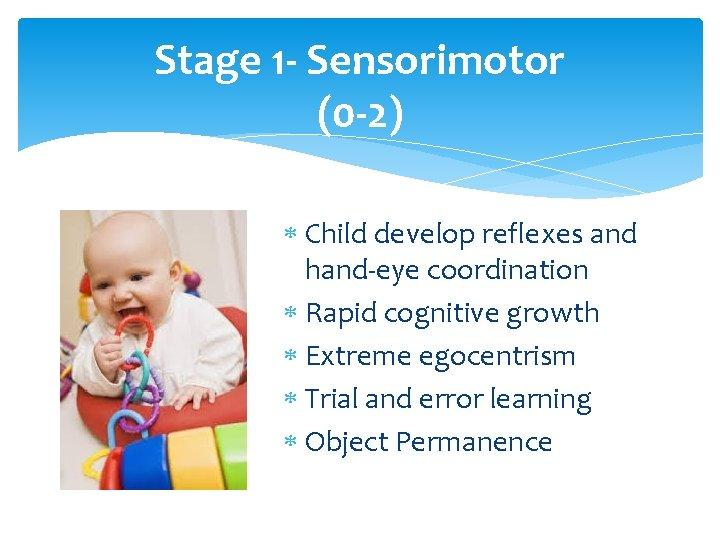Stage 1 - Sensorimotor (0 -2) Child develop reflexes and hand-eye coordination Rapid cognitive