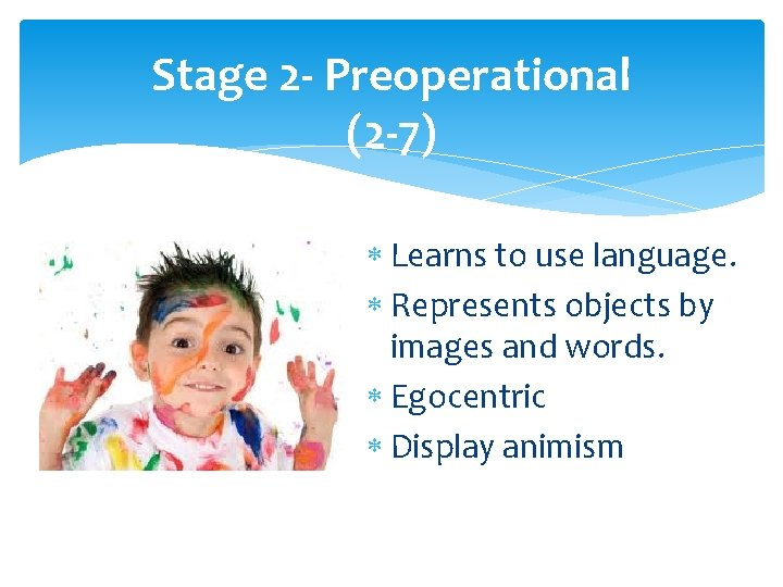 Stage 2 - Preoperational (2 -7) Learns to use language. Represents objects by images