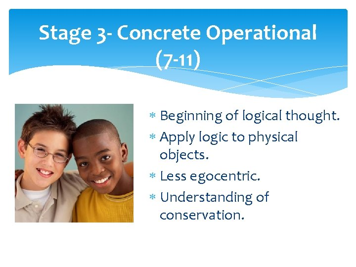 Stage 3 - Concrete Operational (7 -11) Beginning of logical thought. Apply logic to