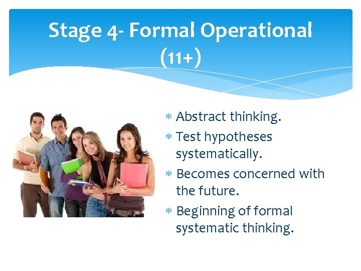 Stage 4 - Formal Operational (11+) Abstract thinking. Test hypotheses systematically. Becomes concerned with