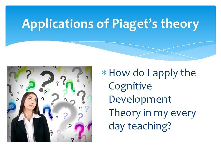 Applications of Piaget's theory How do I apply the Cognitive Development Theory in my