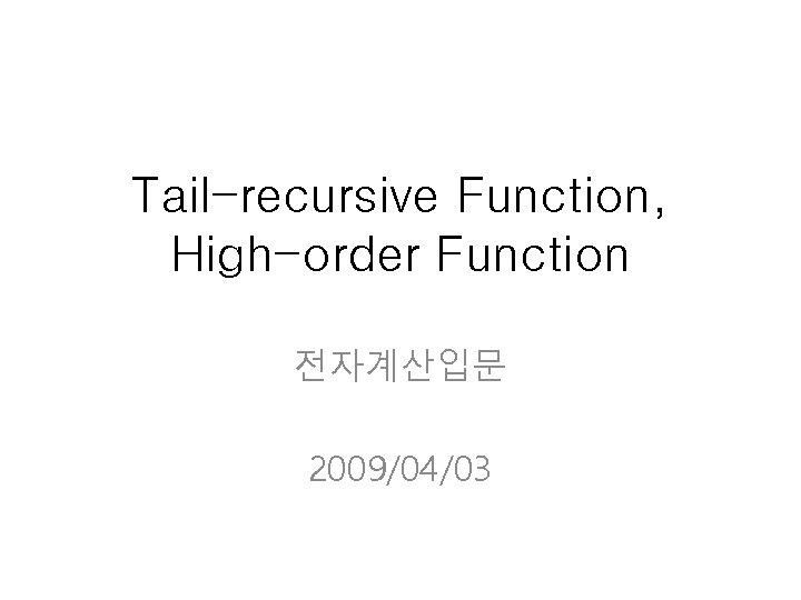 Tail-recursive Function, High-order Function 전자계산입문 2009/04/03
