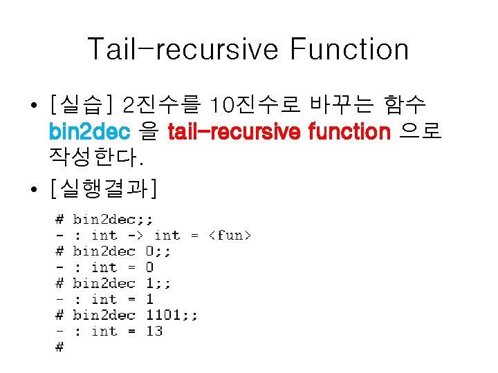 Tail-recursive Function • [실습] 2진수를 10진수로 바꾸는 함수 bin 2 dec 을 tail-recursive function