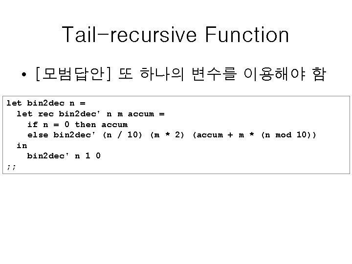 Tail-recursive Function • [모범답안] 또 하나의 변수를 이용해야 함 let bin 2 dec n