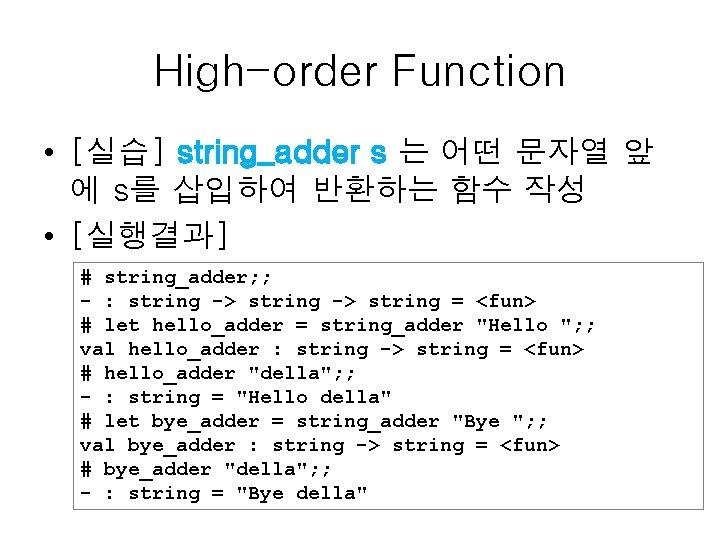 High-order Function • [실습] string_adder s 는 어떤 문자열 앞 에 s를 삽입하여 반환하는