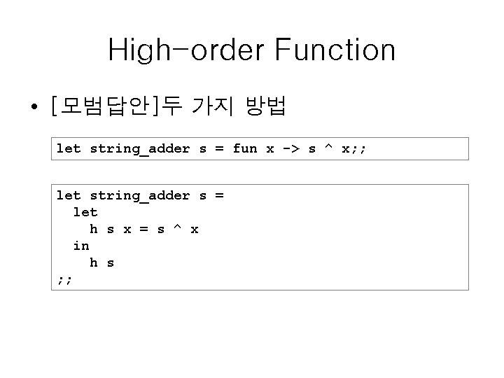 High-order Function • [모범답안]두 가지 방법 let string_adder s = fun x -> s